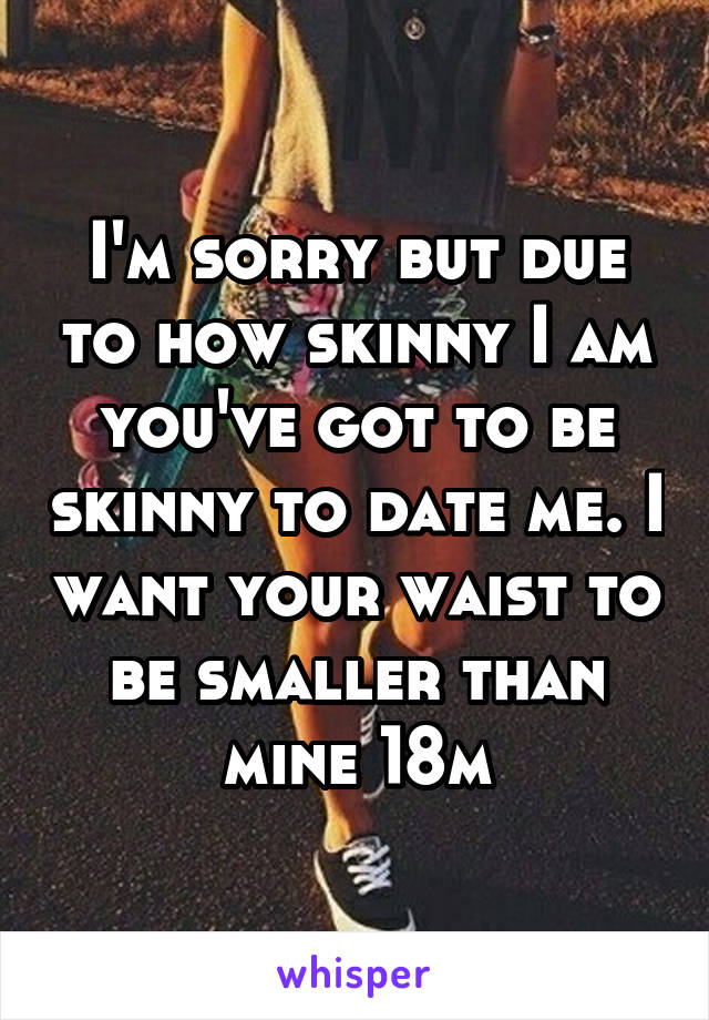 I'm sorry but due to how skinny I am you've got to be skinny to date me. I want your waist to be smaller than mine 18m
