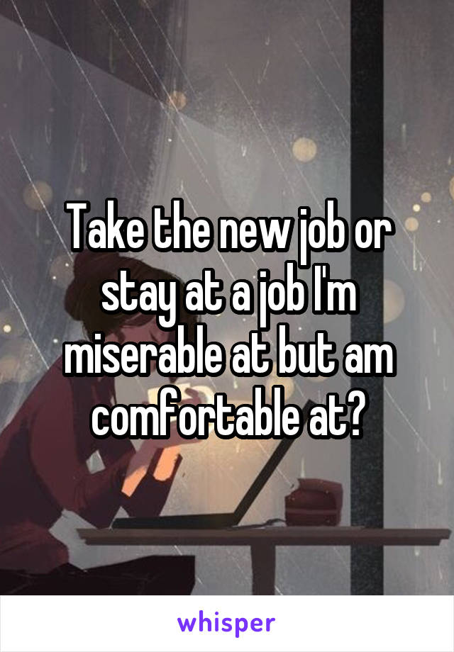 Take the new job or stay at a job I'm miserable at but am comfortable at?