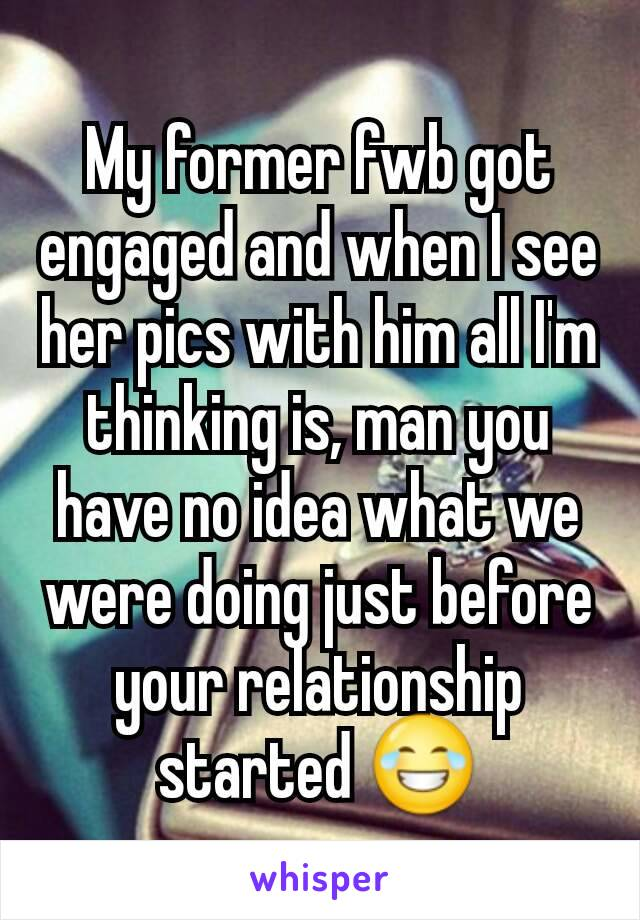 My former fwb got engaged and when I see her pics with him all I'm thinking is, man you have no idea what we were doing just before your relationship started 😂