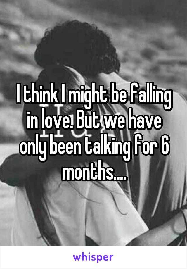 I think I might be falling in love. But we have only been talking for 6 months....