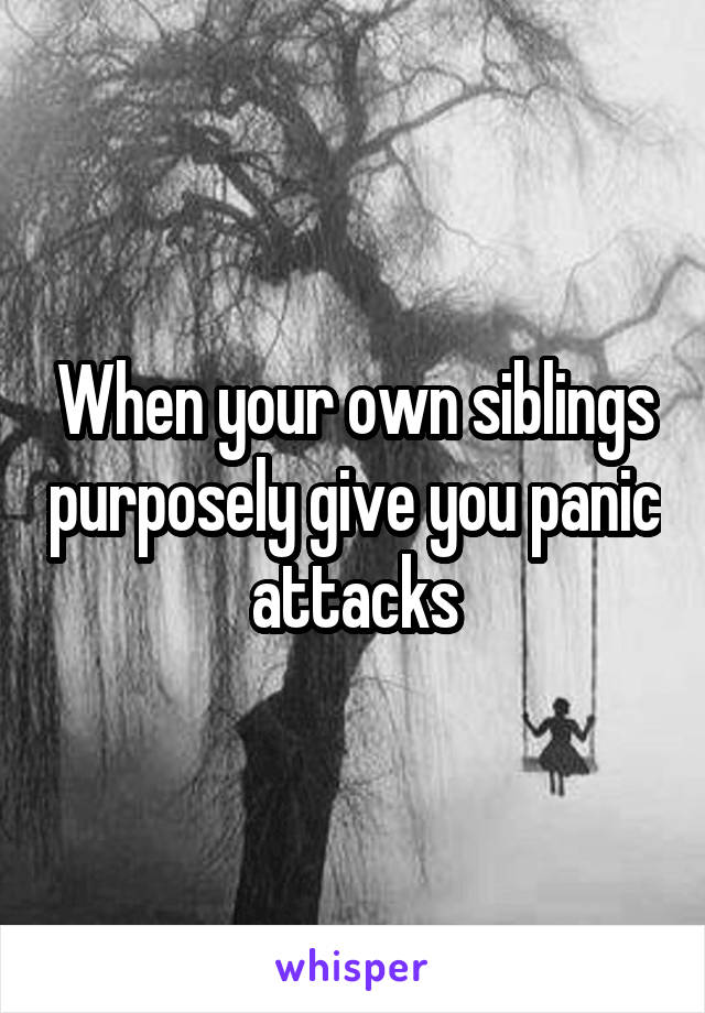 When your own siblings purposely give you panic attacks