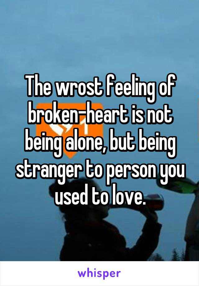 The wrost feeling of broken-heart is not being alone, but being stranger to person you used to love.