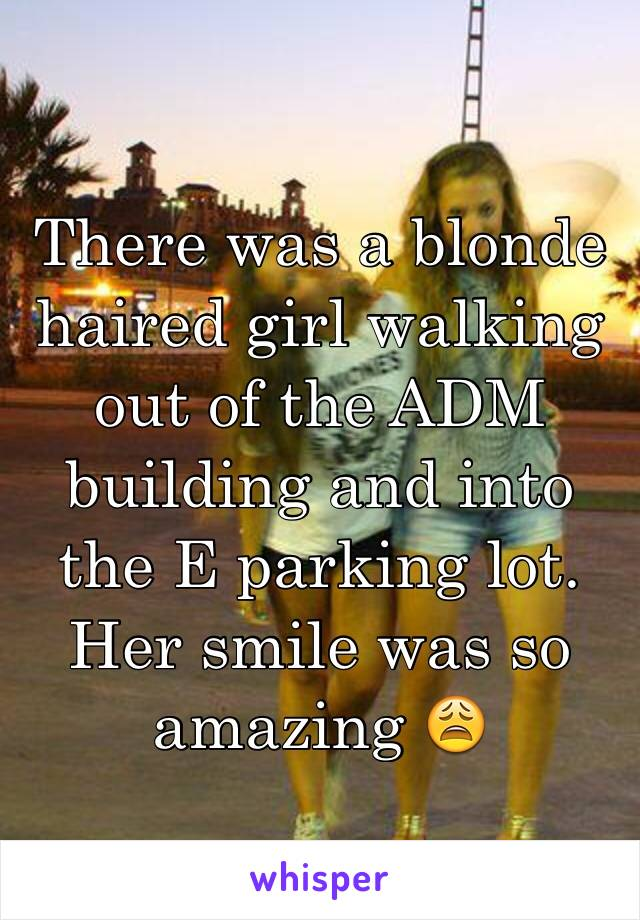 There was a blonde haired girl walking out of the ADM building and into the E parking lot. Her smile was so amazing 😩