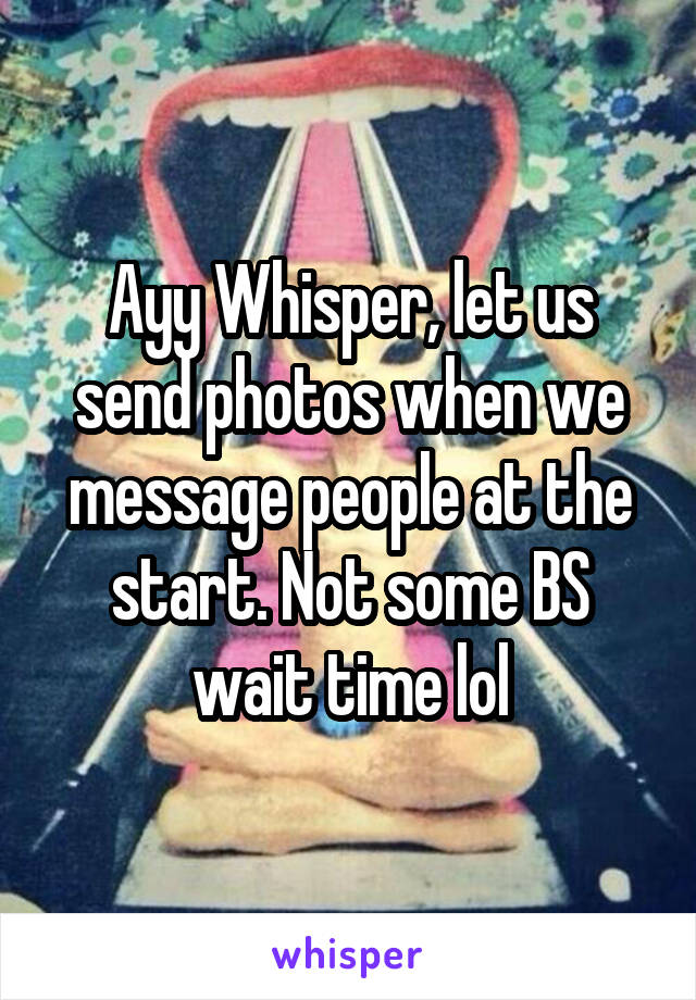 Ayy Whisper, let us send photos when we message people at the start. Not some BS wait time lol
