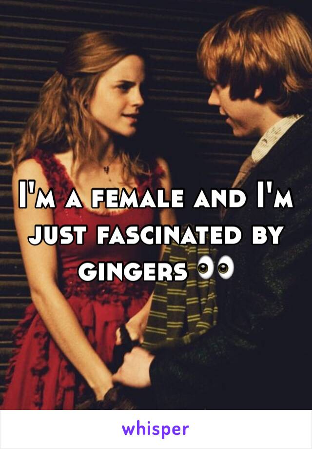 I'm a female and I'm just fascinated by gingers 👀
