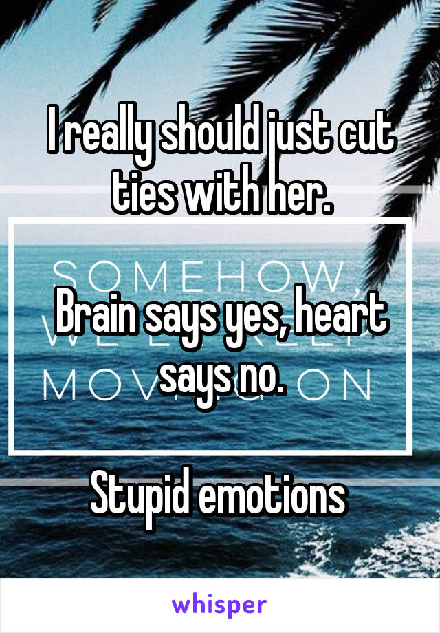 I really should just cut ties with her.  Brain says yes, heart says no.  Stupid emotions