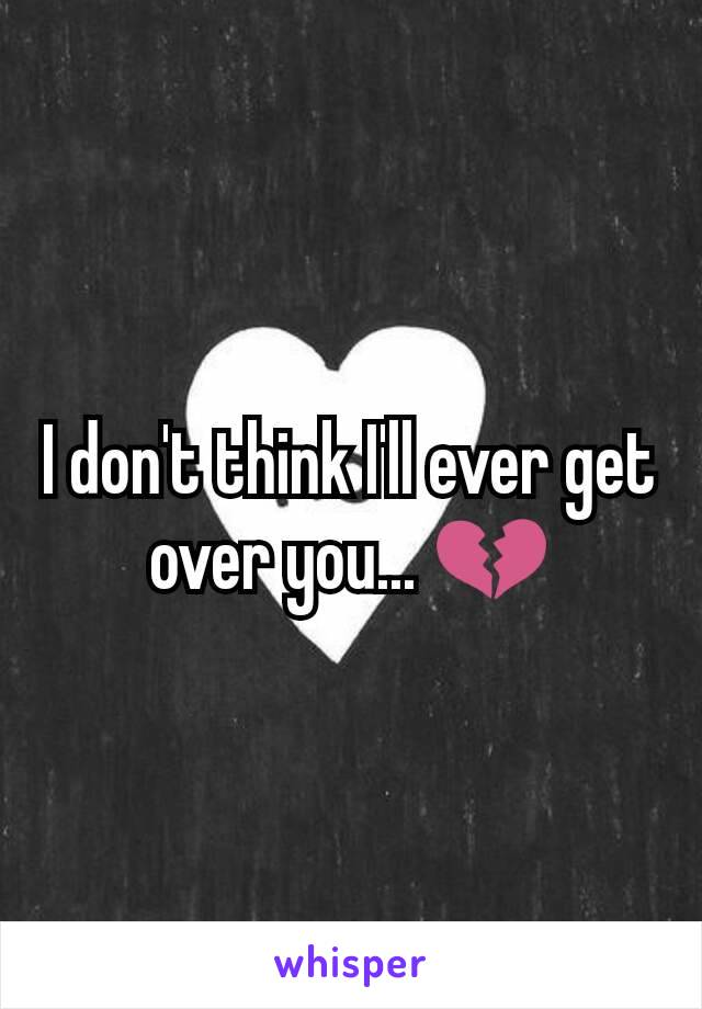I don't think I'll ever get over you... 💔