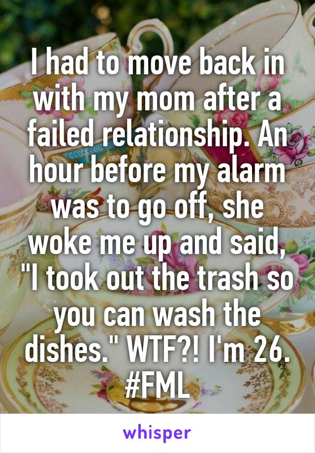 """I had to move back in with my mom after a failed relationship. An hour before my alarm was to go off, she woke me up and said, """"I took out the trash so you can wash the dishes."""" WTF?! I'm 26. #FML"""