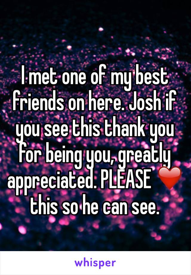 I met one of my best friends on here. Josh if you see this thank you for being you, greatly appreciated. PLEASE ❤️ this so he can see.