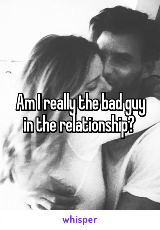 Am I really the bad guy in the relationship?