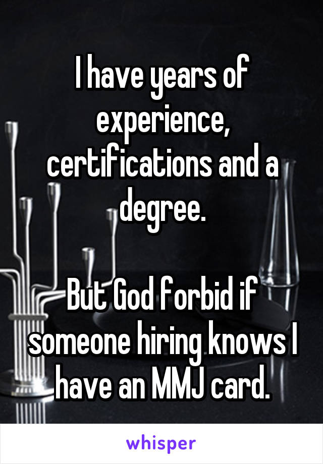I have years of experience, certifications and a degree.  But God forbid if someone hiring knows I have an MMJ card.