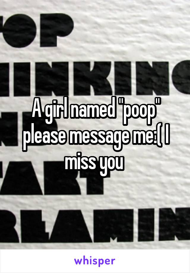 "A girl named ""poop"" please message me:( I miss you"