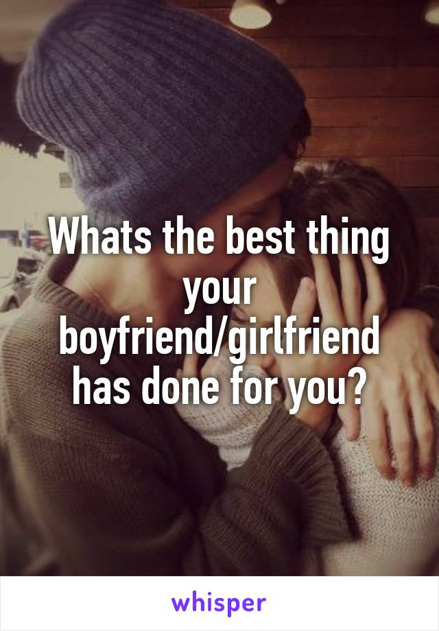 Whats the best thing your boyfriend/girlfriend has done for you?