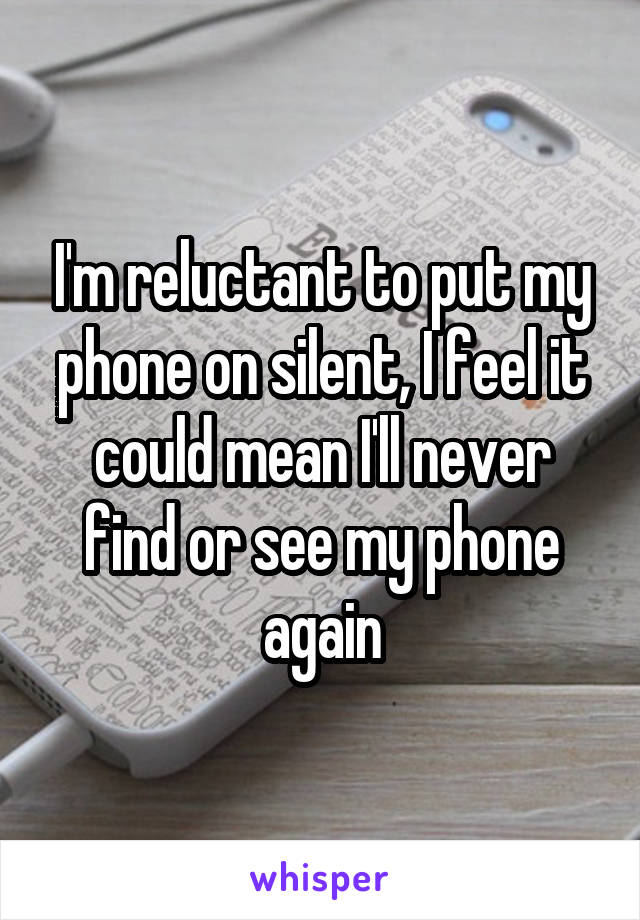 I'm reluctant to put my phone on silent, I feel it could mean I'll never find or see my phone again