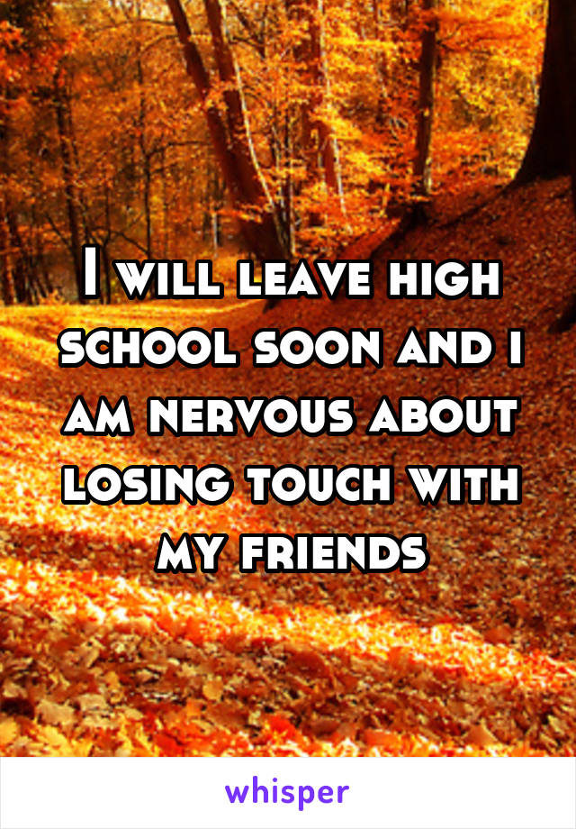 I will leave high school soon and i am nervous about losing touch with my friends