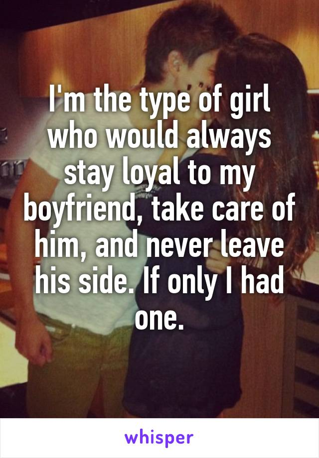 I'm the type of girl who would always stay loyal to my boyfriend, take care of him, and never leave his side. If only I had one.
