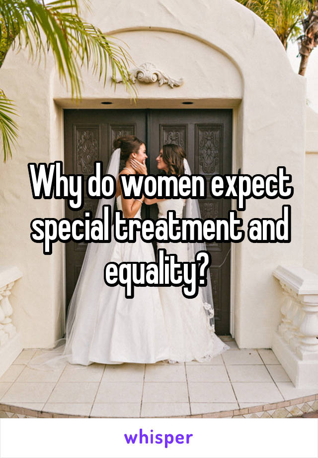 Why do women expect special treatment and equality?