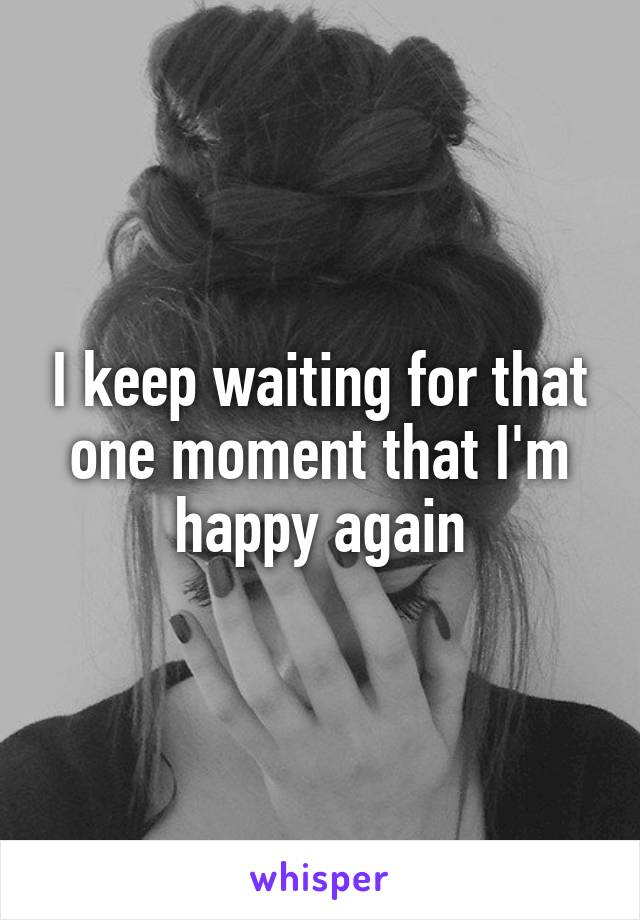 I keep waiting for that one moment that I'm happy again