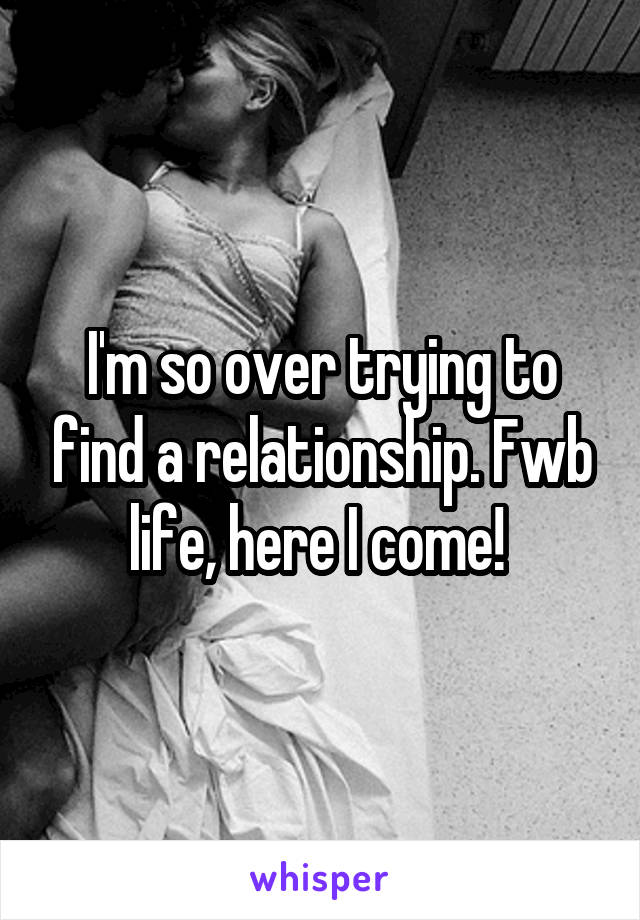 I'm so over trying to find a relationship. Fwb life, here I come!