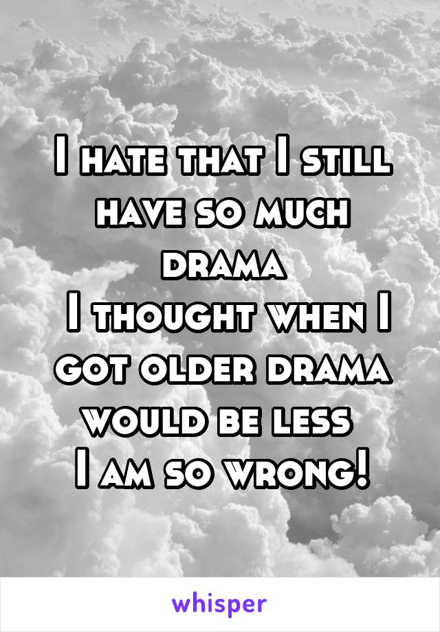 I hate that I still have so much drama  I thought when I got older drama would be less  I am so wrong!