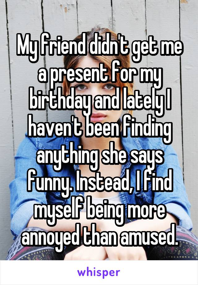 My friend didn't get me a present for my birthday and lately I haven't been finding anything she says funny. Instead, I find myself being more annoyed than amused.