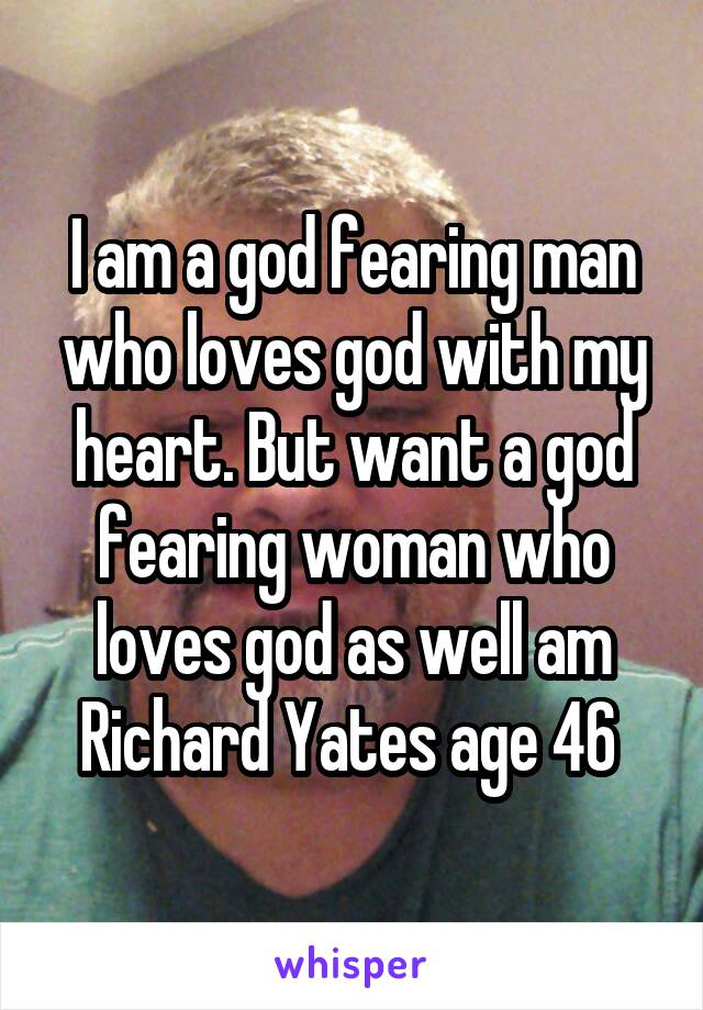 I am a god fearing man who loves god with my heart. But want a god fearing woman who loves god as well am Richard Yates age 46