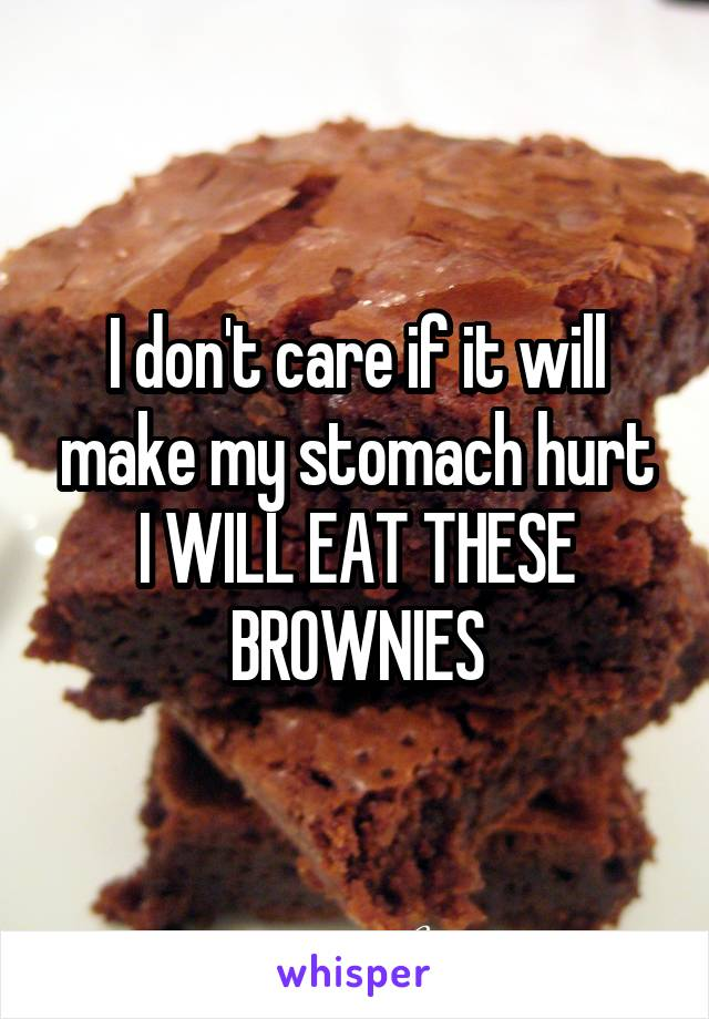I don't care if it will make my stomach hurt I WILL EAT THESE BROWNIES