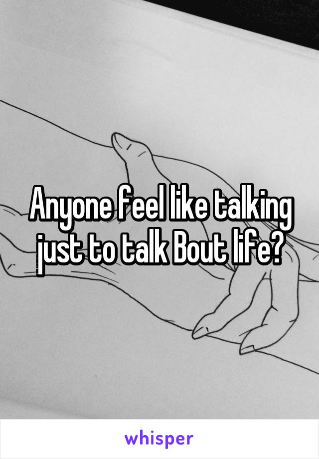 Anyone feel like talking just to talk Bout life?