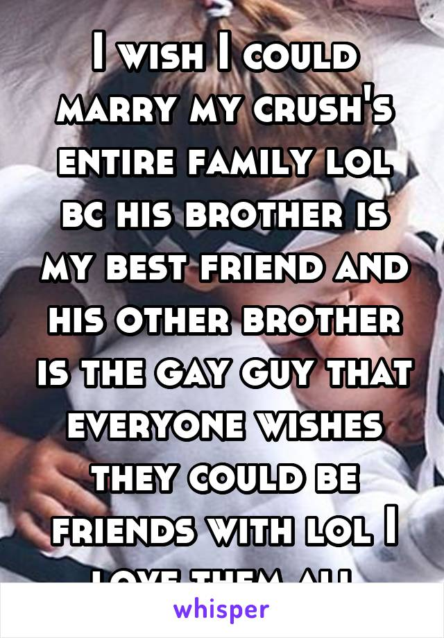 I wish I could marry my crush's entire family lol bc his brother is my best friend and his other brother is the gay guy that everyone wishes they could be friends with lol I love them all