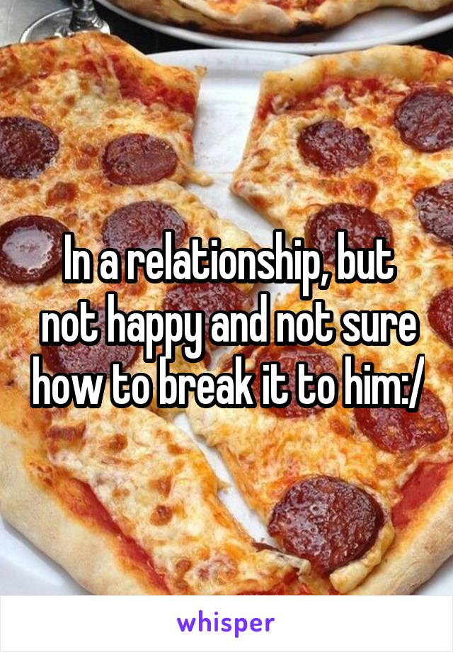 In a relationship, but not happy and not sure how to break it to him:/