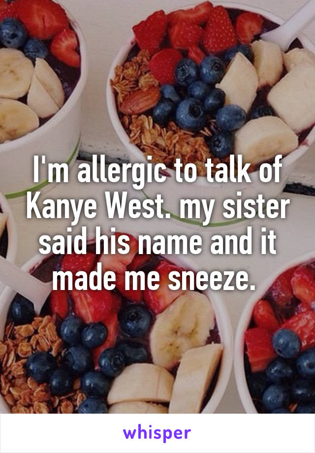 I'm allergic to talk of Kanye West. my sister said his name and it made me sneeze.