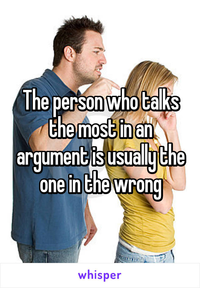 The person who talks the most in an argument is usually the one in the wrong