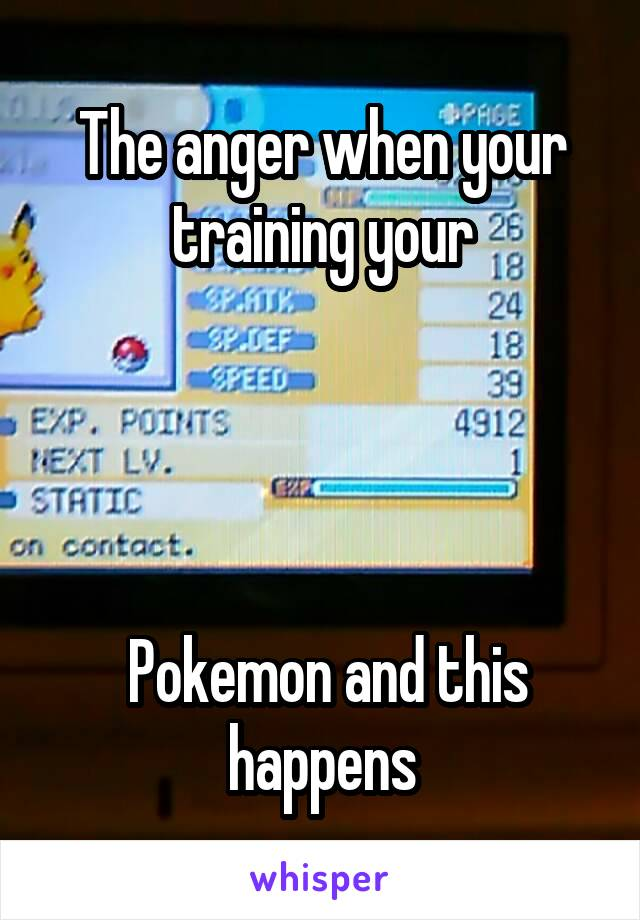 The anger when your training your      Pokemon and this happens