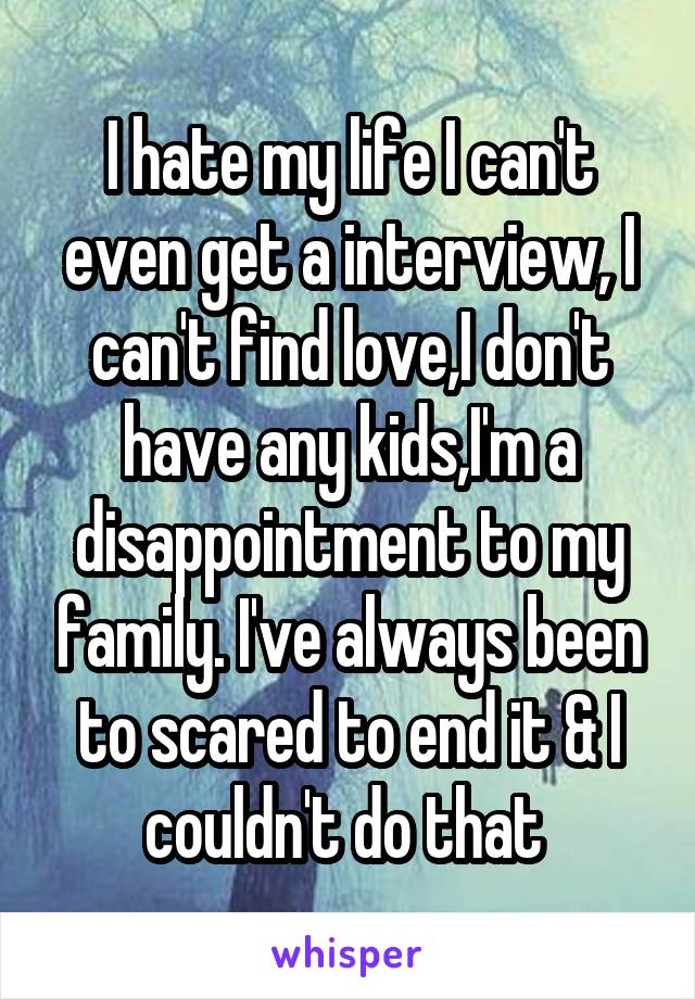 I hate my life I can't even get a interview, I can't find love,I don't have any kids,I'm a disappointment to my family. I've always been to scared to end it & I couldn't do that