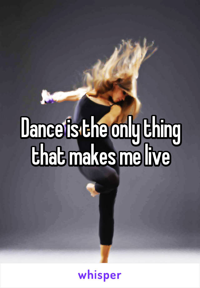 Dance is the only thing that makes me live