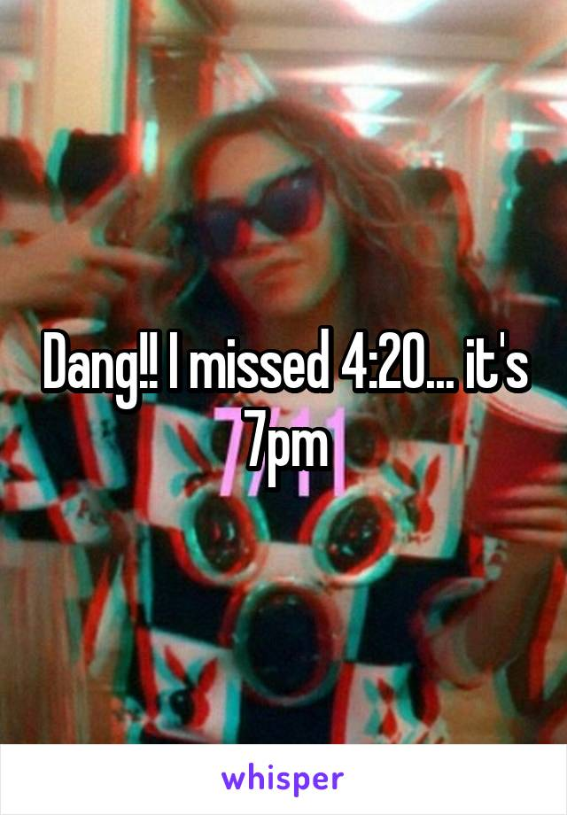 Dang!! I missed 4:20... it's 7pm