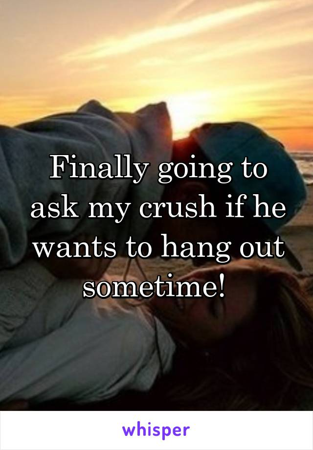 Finally going to ask my crush if he wants to hang out sometime!