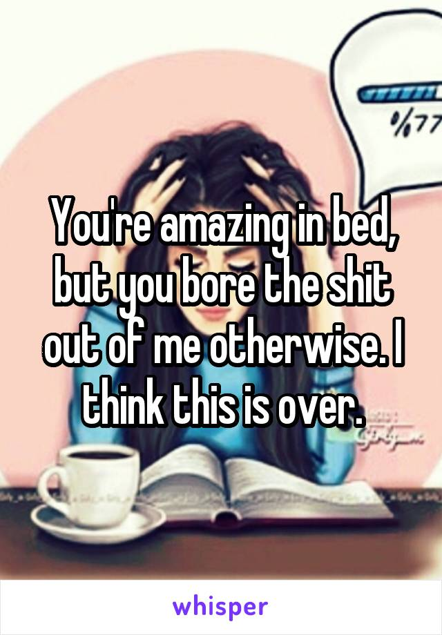 You're amazing in bed, but you bore the shit out of me otherwise. I think this is over.