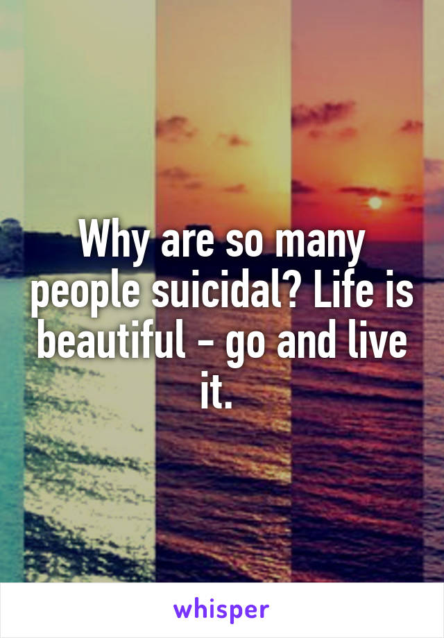 Why are so many people suicidal? Life is beautiful - go and live it.