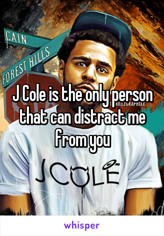 J Cole is the only person that can distract me from you