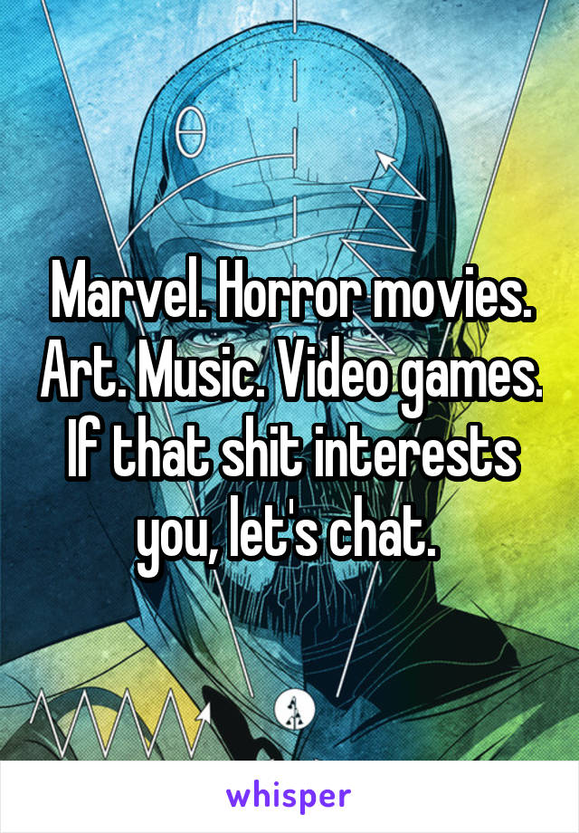 Marvel. Horror movies. Art. Music. Video games. If that shit interests you, let's chat.