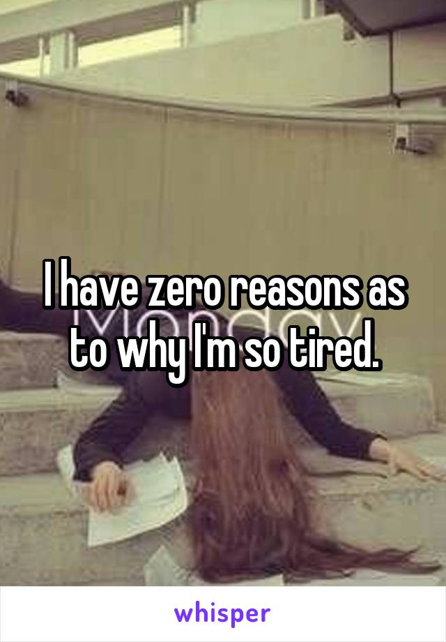 I have zero reasons as to why I'm so tired.