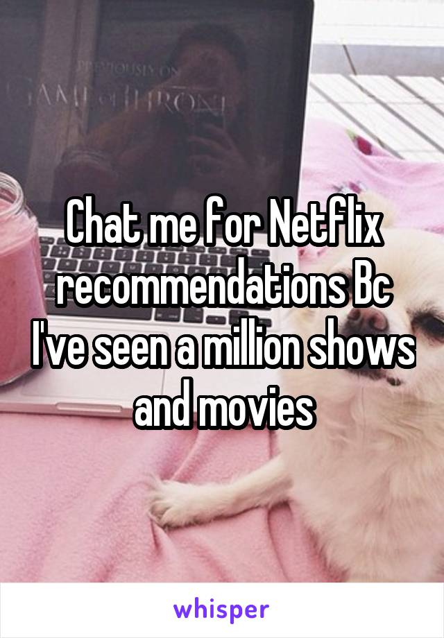 Chat me for Netflix recommendations Bc I've seen a million shows and movies