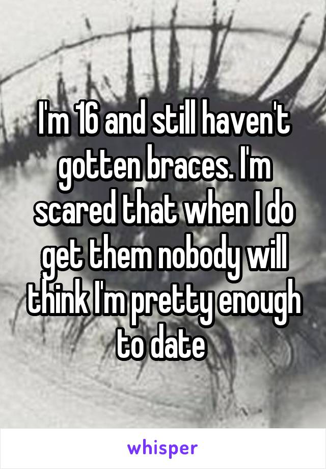 I'm 16 and still haven't gotten braces. I'm scared that when I do get them nobody will think I'm pretty enough to date