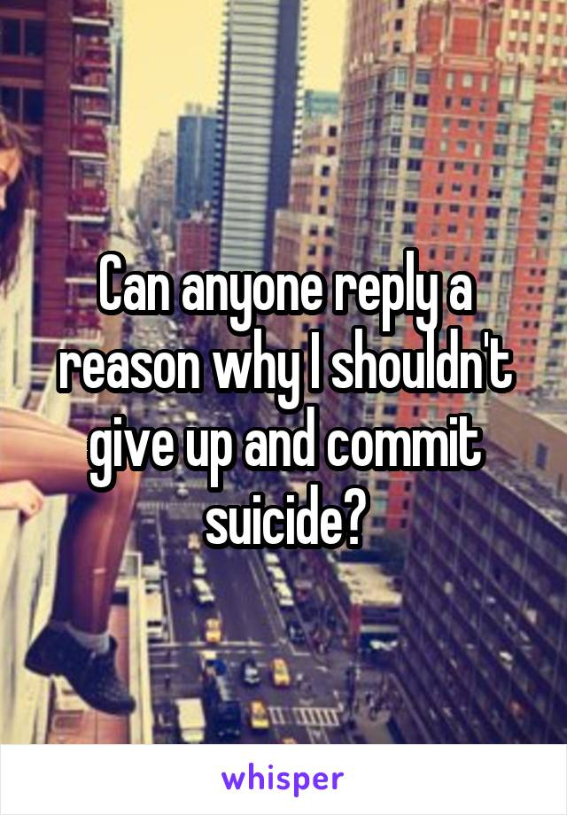 Can anyone reply a reason why I shouldn't give up and commit suicide?
