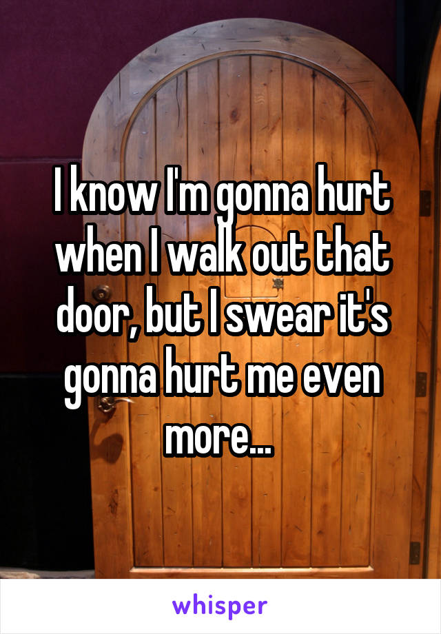 I know I'm gonna hurt when I walk out that door, but I swear it's gonna hurt me even more...