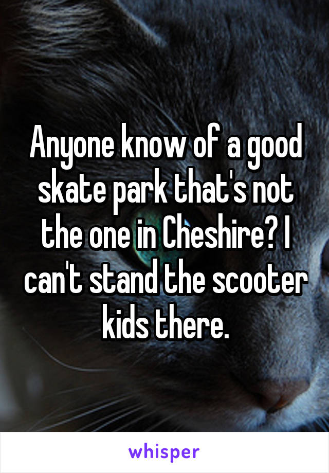 Anyone know of a good skate park that's not the one in Cheshire? I can't stand the scooter kids there.