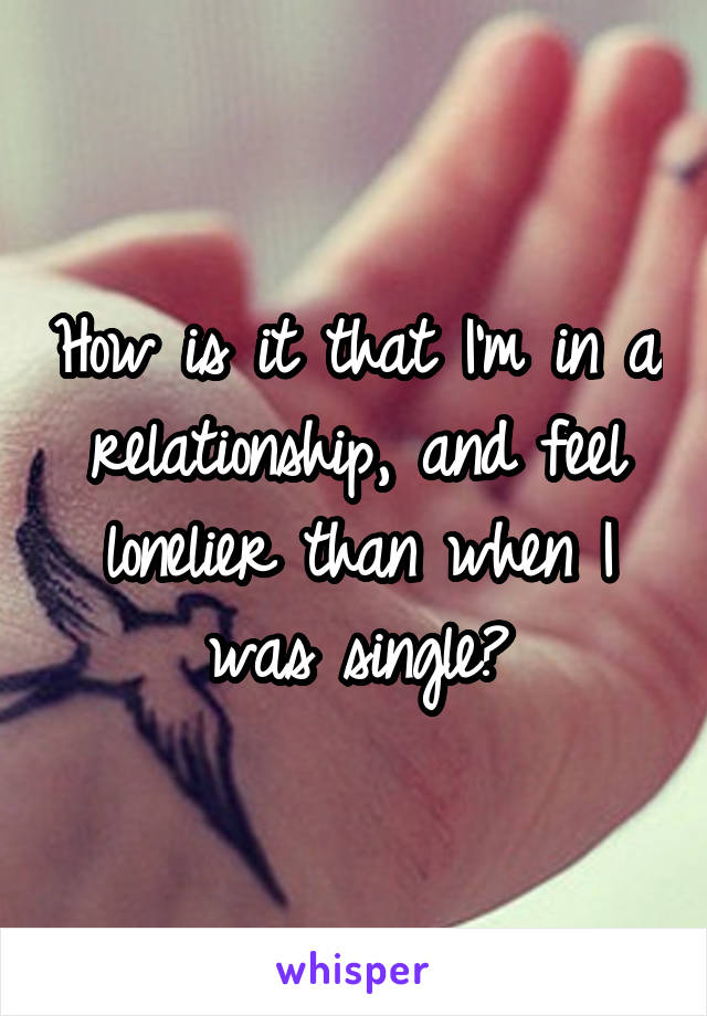 How is it that I'm in a relationship, and feel lonelier than when I was single?