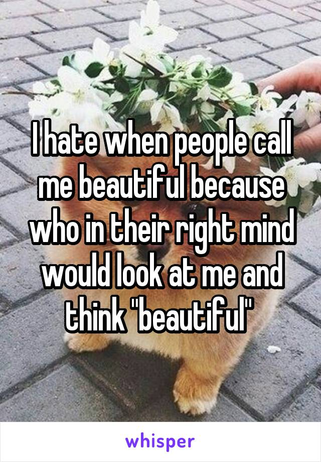 """I hate when people call me beautiful because who in their right mind would look at me and think """"beautiful"""""""