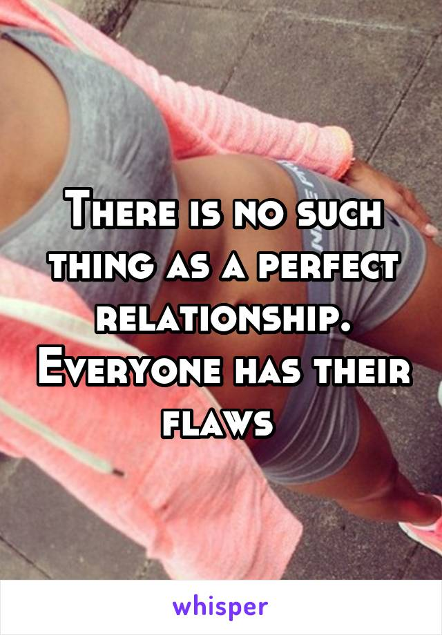 There is no such thing as a perfect relationship. Everyone has their flaws